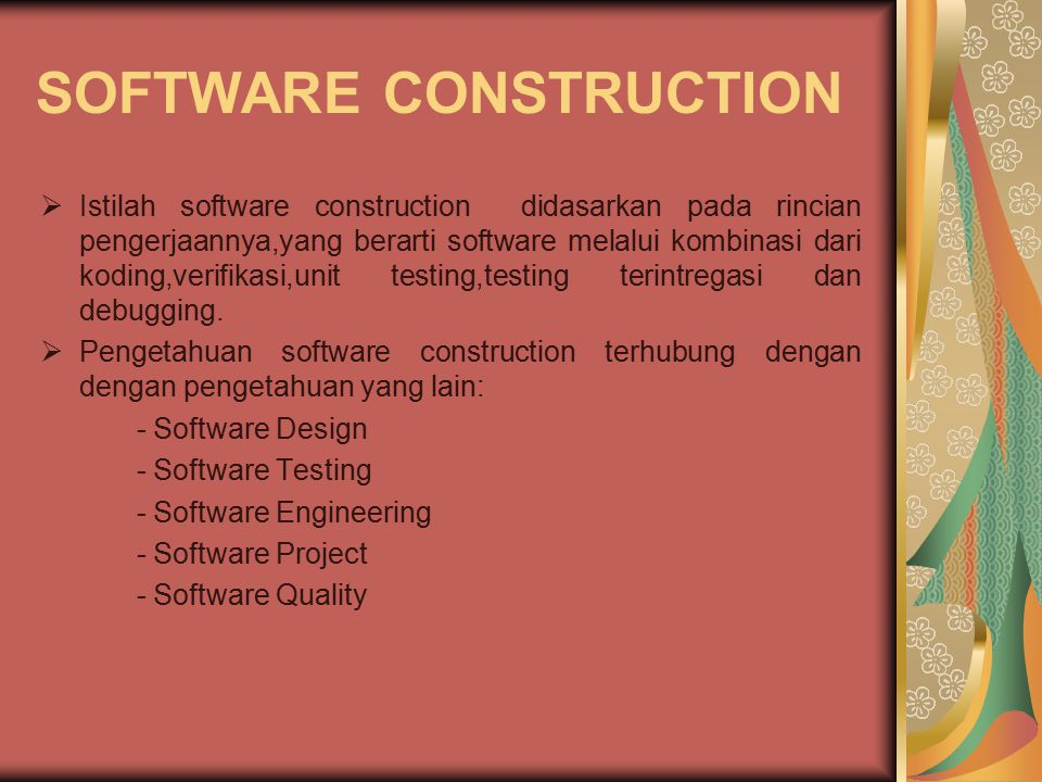 SOFTWARE CONSTRUCTION  Istilah software construction didasarkan pada rincian pengerjaannya,yang berarti software melalui kombinasi dari koding,verifikasi,unit testing,testing terintregasi dan debugging.