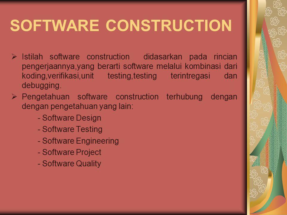 SOFTWARE CONSTRUCTION  Istilah software construction didasarkan pada rincian pengerjaannya,yang berarti software melalui kombinasi dari koding,verifi