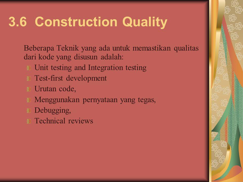 3.6 Construction Quality Beberapa Teknik yang ada untuk memastikan qualitas dari kode yang disusun adalah: Unit testing and Integration testing Test-first development Urutan code, Menggunakan pernyataan yang tegas, Debugging, Technical reviews