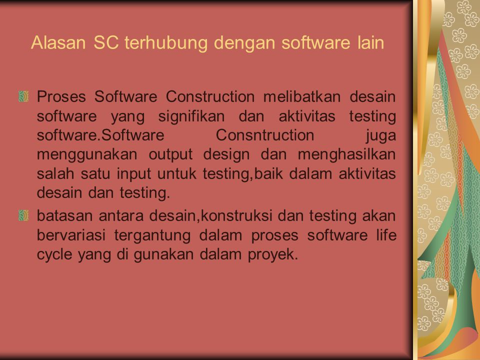 Alasan SC terhubung dengan software lain Proses Software Construction melibatkan desain software yang signifikan dan aktivitas testing software.Software Consntruction juga menggunakan output design dan menghasilkan salah satu input untuk testing,baik dalam aktivitas desain dan testing.