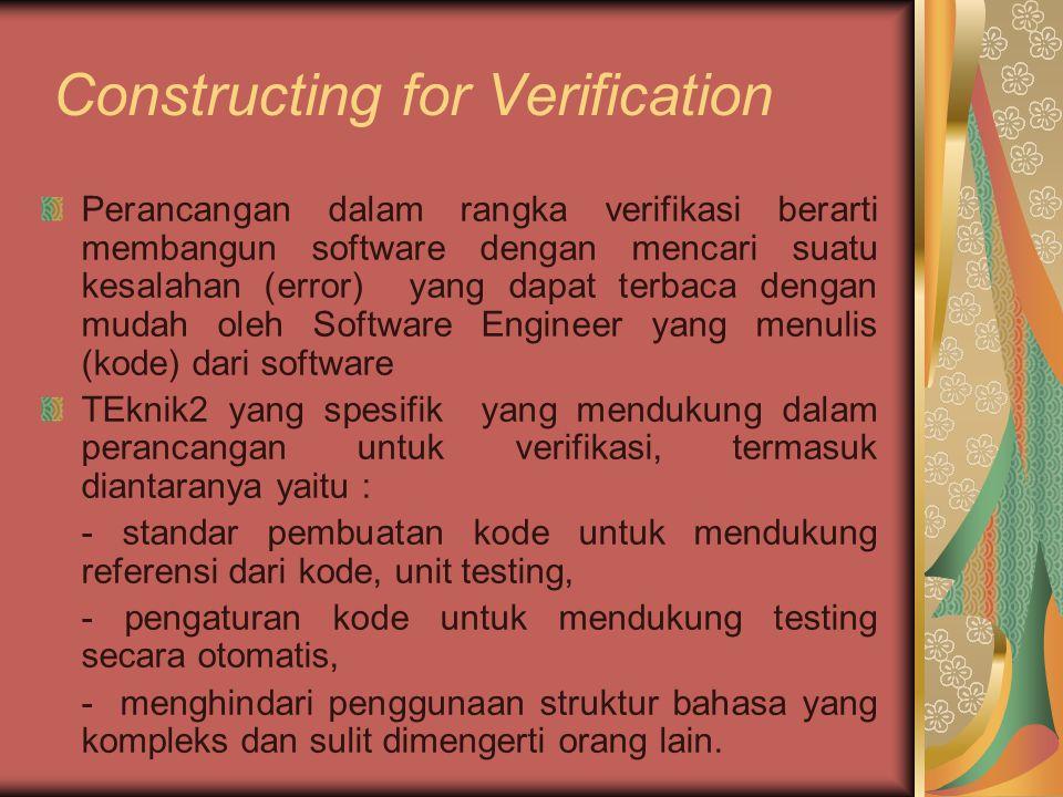 Constructing for Verification Perancangan dalam rangka verifikasi berarti membangun software dengan mencari suatu kesalahan (error) yang dapat terbaca dengan mudah oleh Software Engineer yang menulis (kode) dari software TEknik2 yang spesifik yang mendukung dalam perancangan untuk verifikasi, termasuk diantaranya yaitu : - standar pembuatan kode untuk mendukung referensi dari kode, unit testing, - pengaturan kode untuk mendukung testing secara otomatis, - menghindari penggunaan struktur bahasa yang kompleks dan sulit dimengerti orang lain.
