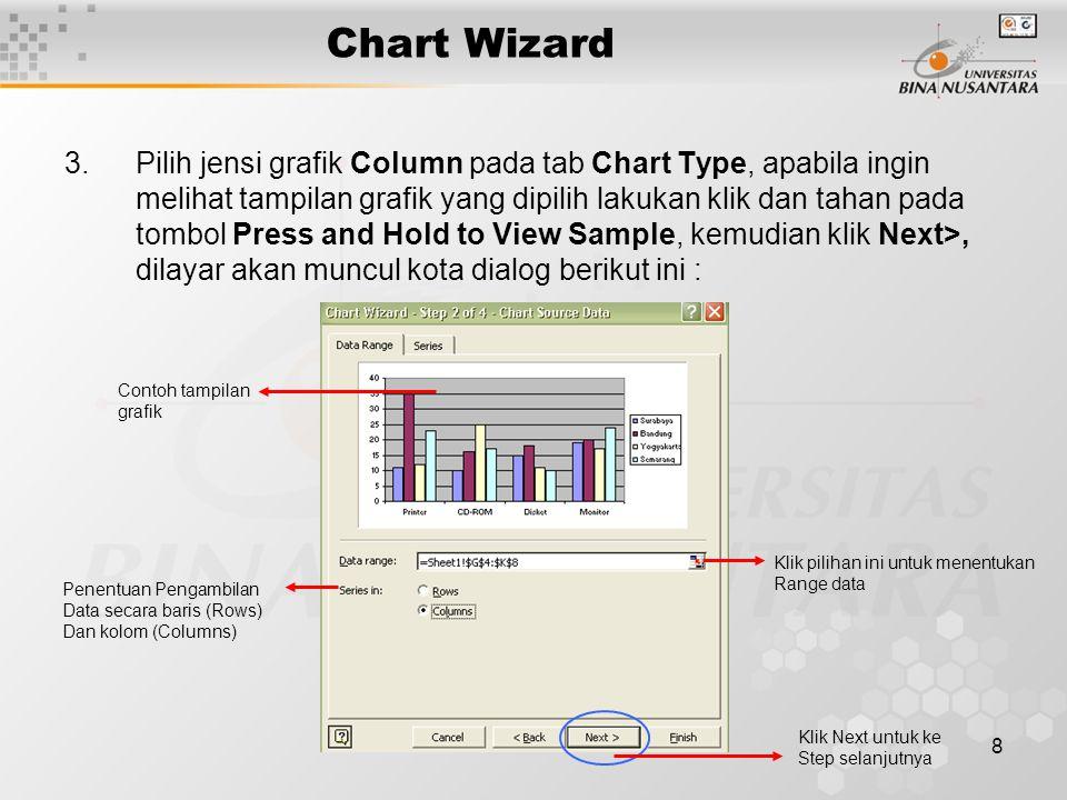8 Chart Wizard 3.Pilih jensi grafik Column pada tab Chart Type, apabila ingin melihat tampilan grafik yang dipilih lakukan klik dan tahan pada tombol Press and Hold to View Sample, kemudian klik Next>, dilayar akan muncul kota dialog berikut ini : Klik pilihan ini untuk menentukan Range data Penentuan Pengambilan Data secara baris (Rows) Dan kolom (Columns) Contoh tampilan grafik Klik Next untuk ke Step selanjutnya