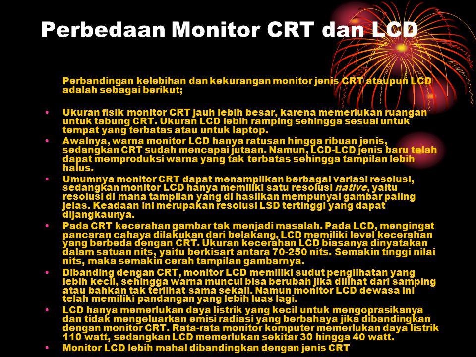 Perbedaan Monitor CRT dan LCD Perbandingan kelebihan dan kekurangan monitor jenis CRT ataupun LCD adalah sebagai berikut; Ukuran fisik monitor CRT jau