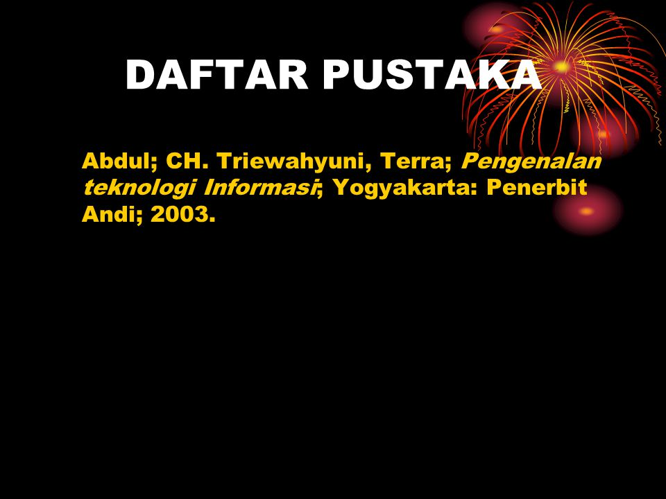 DAFTAR PUSTAKA Abdul; CH. Triewahyuni, Terra; Pengenalan teknologi Informasi; Yogyakarta: Penerbit Andi; 2003.