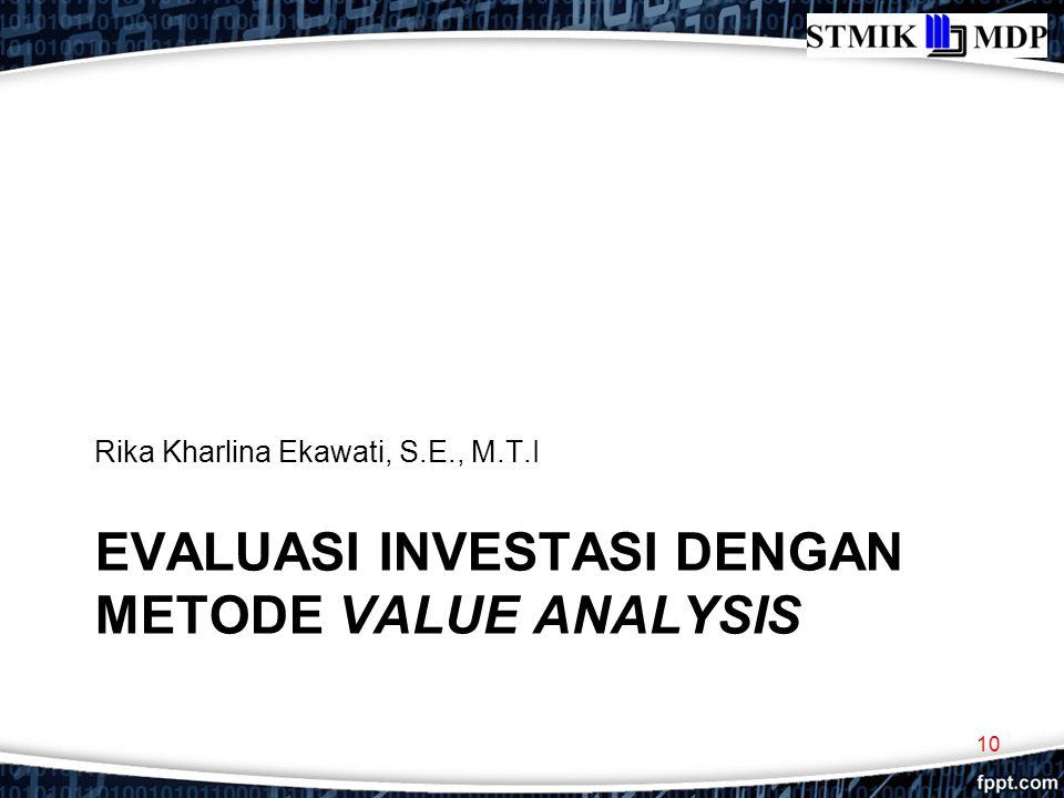 EVALUASI INVESTASI DENGAN METODE VALUE ANALYSIS Rika Kharlina Ekawati, S.E., M.T.I 10