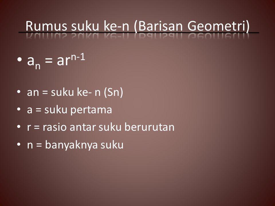 a n = ar n-1 an = suku ke- n (Sn) a = suku pertama r = rasio antar suku berurutan n = banyaknya suku