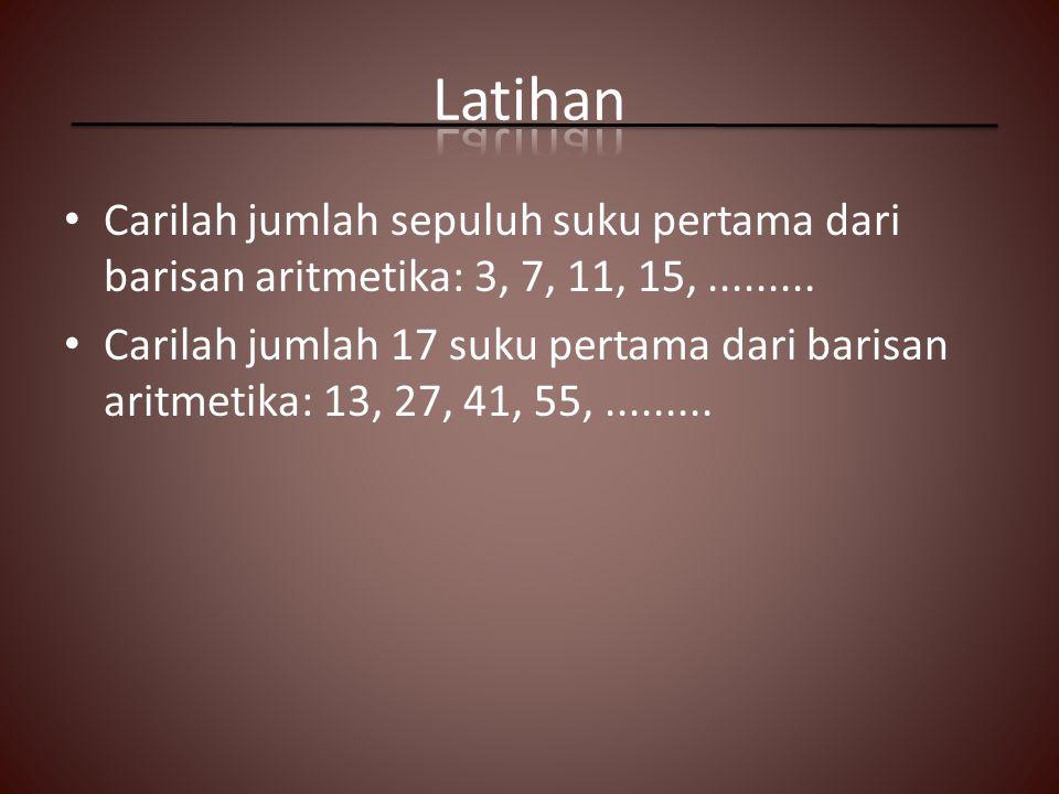 Carilah jumlah sepuluh suku pertama dari barisan aritmetika: 3, 7, 11, 15,......... Carilah jumlah 17 suku pertama dari barisan aritmetika: 13, 27, 41