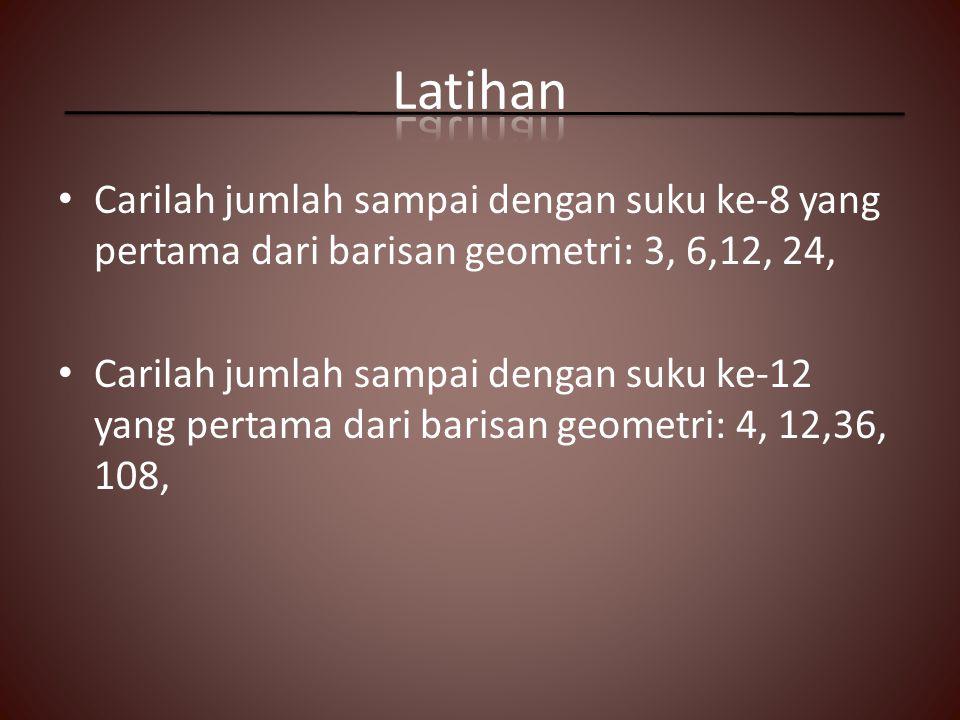 Carilah jumlah sampai dengan suku ke-8 yang pertama dari barisan geometri: 3, 6,12, 24, Carilah jumlah sampai dengan suku ke-12 yang pertama dari barisan geometri: 4, 12,36, 108,