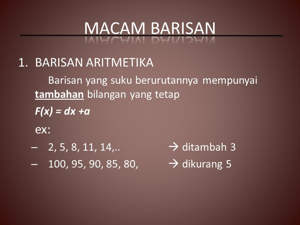 1.BARISAN ARITMETIKA Barisan yang suku berurutannya mempunyai tambahan bilangan yang tetap F(x) = dx +a ex: – 2, 5, 8, 11, 14,..  ditambah 3 – 100, 9