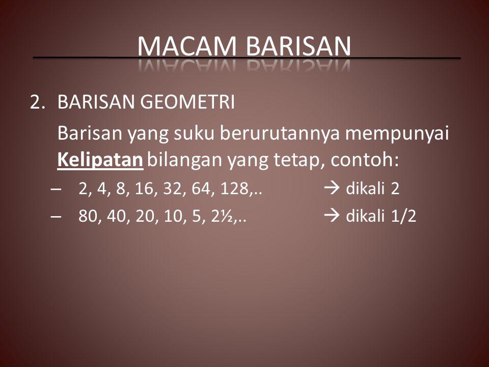 2.BARISAN GEOMETRI Barisan yang suku berurutannya mempunyai Kelipatan bilangan yang tetap, contoh: – 2, 4, 8, 16, 32, 64, 128,..  dikali 2 – 80, 40,