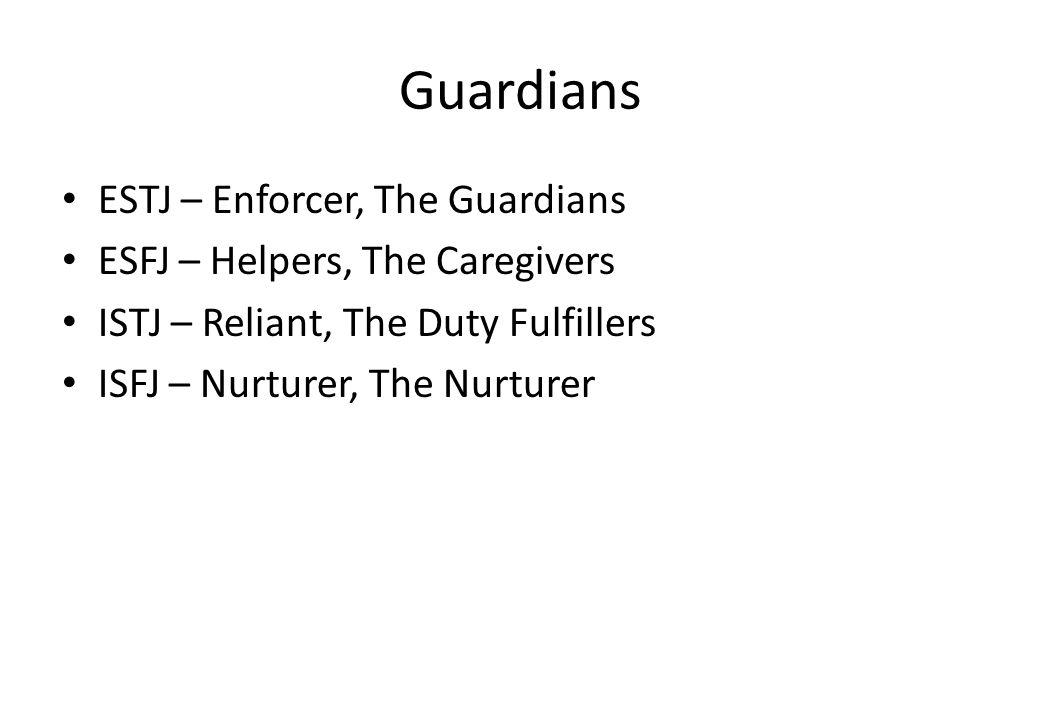 Guardians ESTJ – Enforcer, The Guardians ESFJ – Helpers, The Caregivers ISTJ – Reliant, The Duty Fulfillers ISFJ – Nurturer, The Nurturer