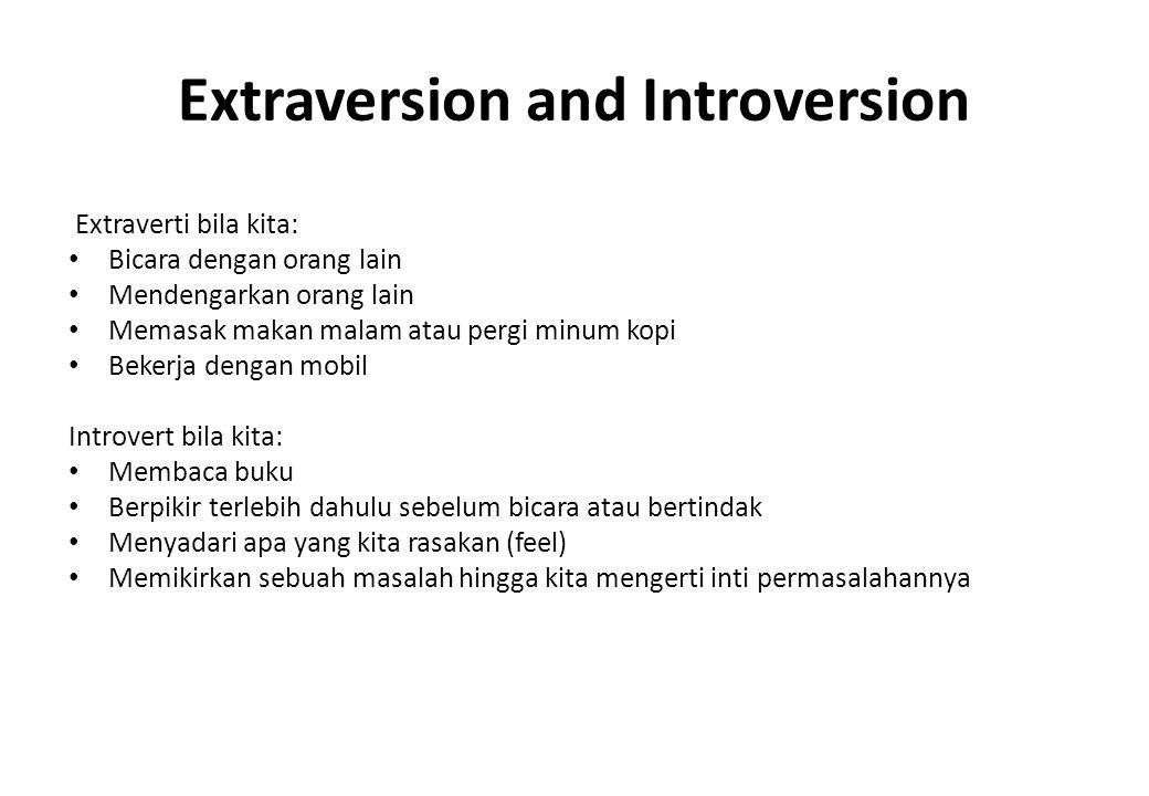 Extraversion and Introversion Extraverti bila kita: Bicara dengan orang lain Mendengarkan orang lain Memasak makan malam atau pergi minum kopi Bekerja dengan mobil Introvert bila kita: Membaca buku Berpikir terlebih dahulu sebelum bicara atau bertindak Menyadari apa yang kita rasakan (feel) Memikirkan sebuah masalah hingga kita mengerti inti permasalahannya