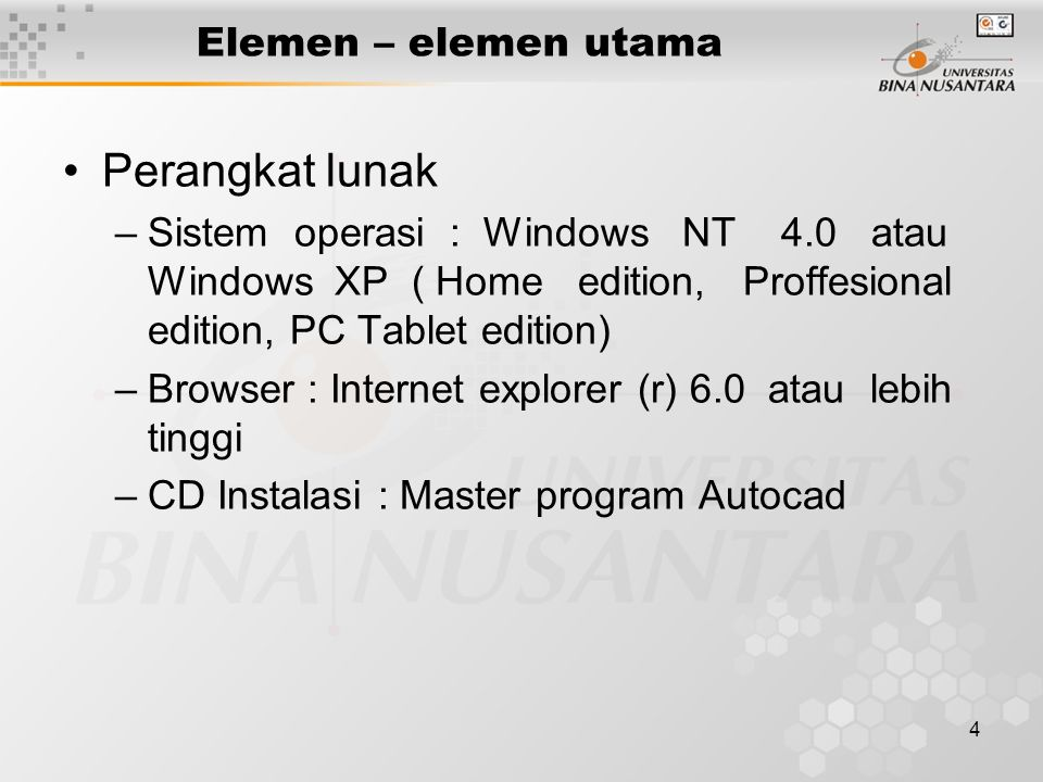 4 Elemen – elemen utama Perangkat lunak –Sistem operasi : Windows NT 4.0 atau Windows XP ( Home edition, Proffesional edition, PC Tablet edition) –Browser : Internet explorer (r) 6.0 atau lebih tinggi –CD Instalasi : Master program Autocad