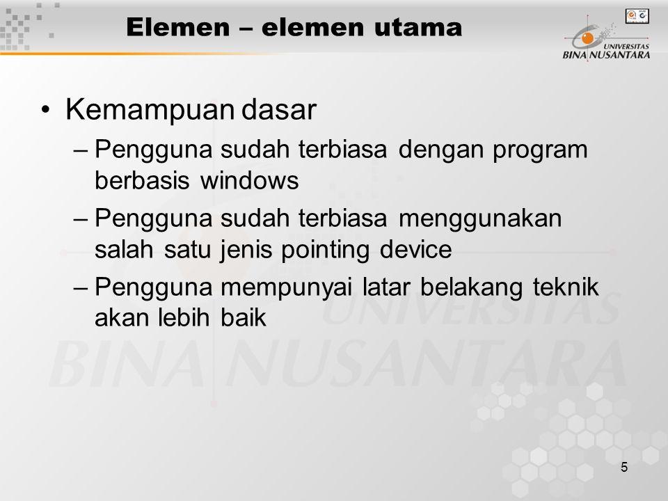 5 Elemen – elemen utama Kemampuan dasar –Pengguna sudah terbiasa dengan program berbasis windows –Pengguna sudah terbiasa menggunakan salah satu jenis