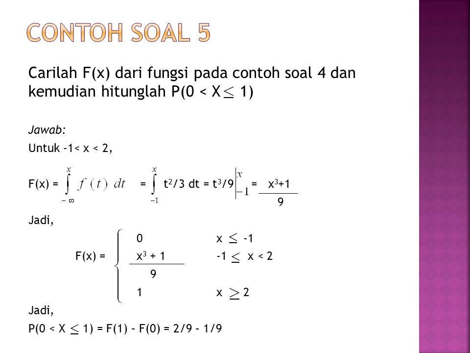 Carilah F(x) dari fungsi pada contoh soal 4 dan kemudian hitunglah P(0 < X 1) Jawab: Untuk -1< x < 2, F(x) = = t 2 /3 dt = t 3 /9 = x 3 +1 9 Jadi, 0x -1 F(x) = x 3 + 1-1 x < 2 9 1x 2 Jadi, P(0 < X 1) = F(1) – F(0) = 2/9 – 1/9