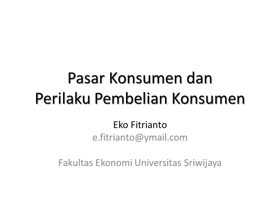 Pasar Konsumen dan Perilaku Pembelian Konsumen Eko Fitrianto e.fitrianto@ymail.com Fakultas Ekonomi Universitas Sriwijaya