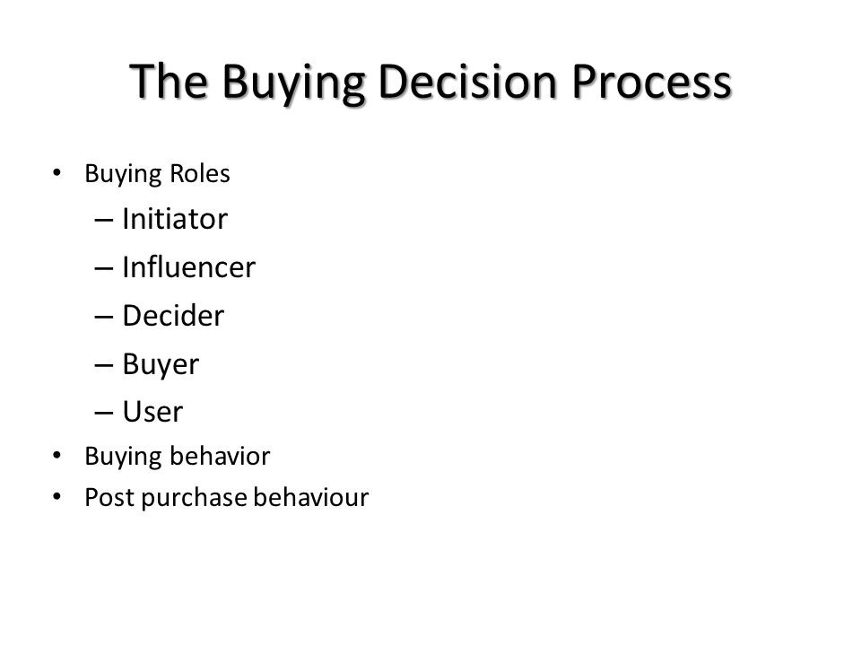 The Buying Decision Process Buying Roles – Initiator – Influencer – Decider – Buyer – User Buying behavior Post purchase behaviour