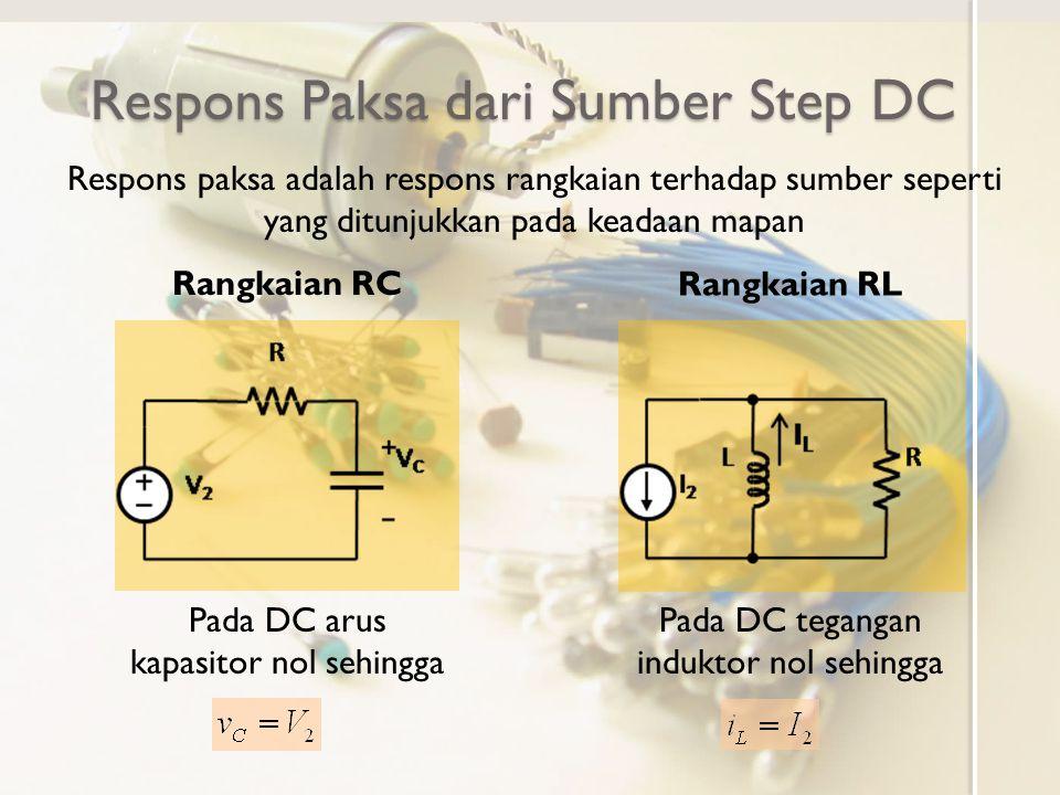 Respons Paksa dari Sumber Step DC Respons paksa adalah respons rangkaian terhadap sumber seperti yang ditunjukkan pada keadaan mapan Rangkaian RC Rang