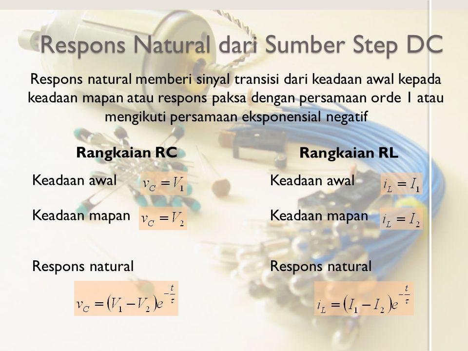 Respons Natural dari Sumber Step DC Respons natural memberi sinyal transisi dari keadaan awal kepada keadaan mapan atau respons paksa dengan persamaan