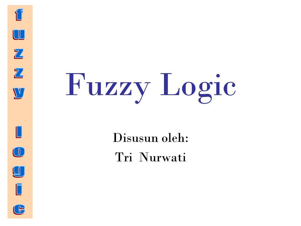 Fuzzy Logic Disusun oleh: Tri Nurwati