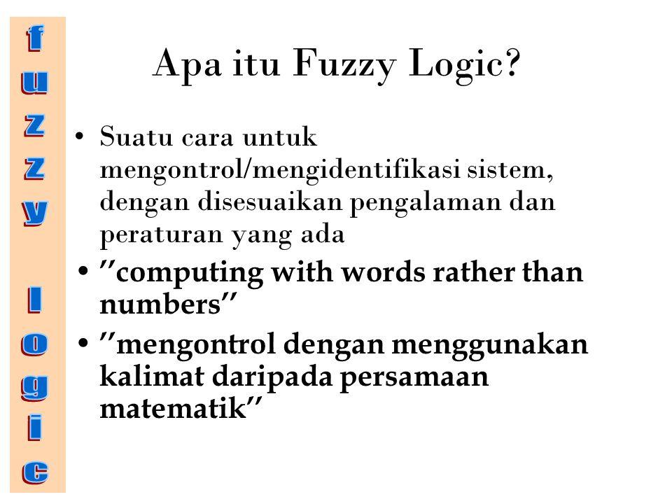 Apa itu Fuzzy Logic? Suatu cara untuk mengontrol/mengidentifikasi sistem, dengan disesuaikan pengalaman dan peraturan yang ada ''computing with words