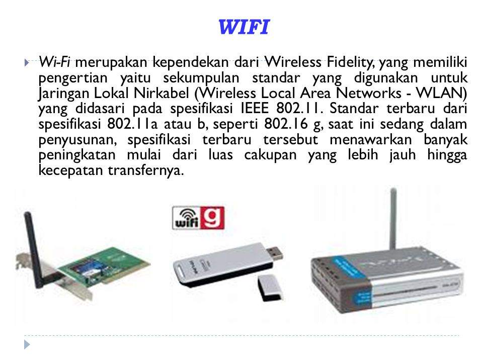 WIFI  Wi-Fi merupakan kependekan dari Wireless Fidelity, yang memiliki pengertian yaitu sekumpulan standar yang digunakan untuk Jaringan Lokal Nirkab