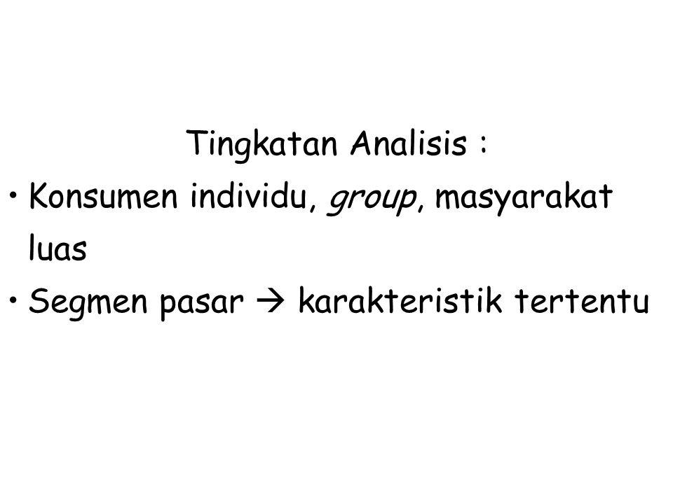 Tingkatan Analisis : Konsumen individu, group, masyarakat luas Segmen pasar  karakteristik tertentu