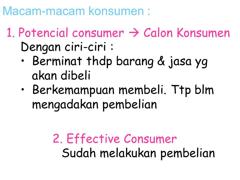 Macam-macam konsumen : 2. Effective Consumer Sudah melakukan pembelian 1. Potencial consumer  Calon Konsumen Dengan ciri-ciri : Berminat thdp barang