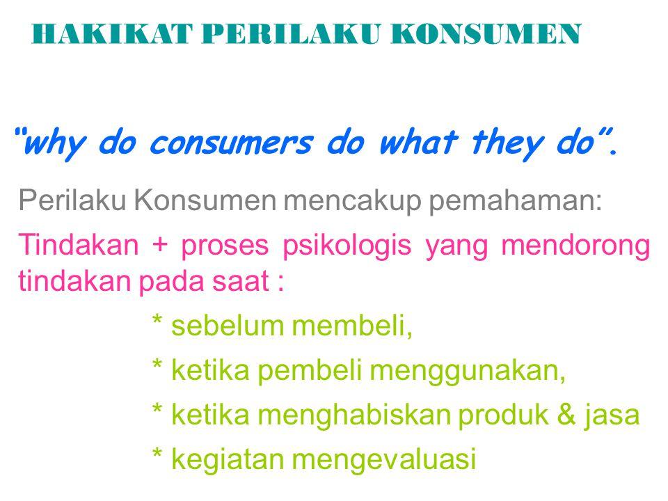 HAKIKAT PERILAKU KONSUMEN Perilaku Konsumen mencakup pemahaman: Tindakan + proses psikologis yang mendorong tindakan pada saat : * sebelum membeli, *