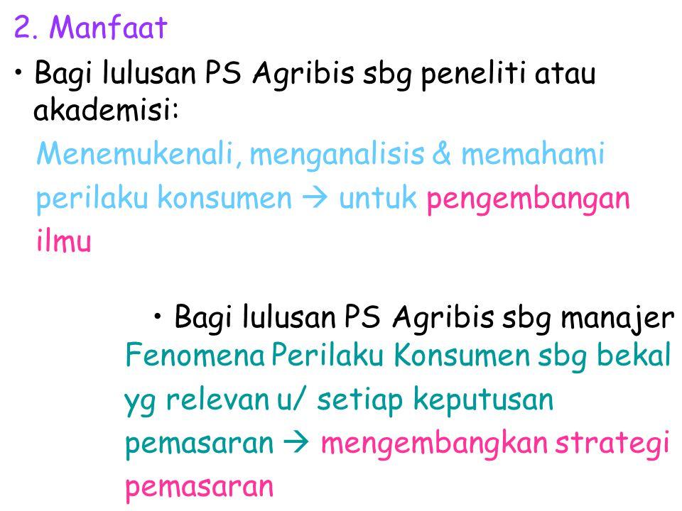 2. Manfaat Bagi lulusan PS Agribis sbg peneliti atau akademisi: Fenomena Perilaku Konsumen sbg bekal yg relevan u/ setiap keputusan pemasaran  mengem