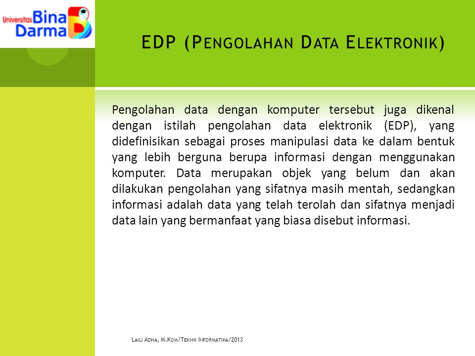 EDP (P ENGOLAHAN D ATA E LEKTRONIK ) Pengolahan data dengan komputer tersebut juga dikenal dengan istilah pengolahan data elektronik (EDP), yang didefinisikan sebagai proses manipulasi data ke dalam bentuk yang lebih berguna berupa informasi dengan menggunakan komputer.