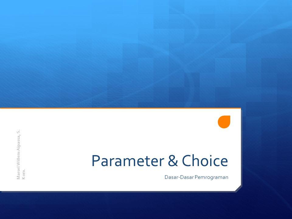 Parameter & Choice Dasar-Dasar Pemrograman Marsel Willem Aipassa, S. Kom.