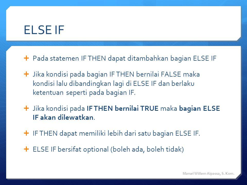 ELSE IF  Pada statemen IF THEN dapat ditambahkan bagian ELSE IF  Jika kondisi pada bagian IF THEN bernilai FALSE maka kondisi lalu dibandingkan lagi di ELSE IF dan berlaku ketentuan seperti pada bagian IF.