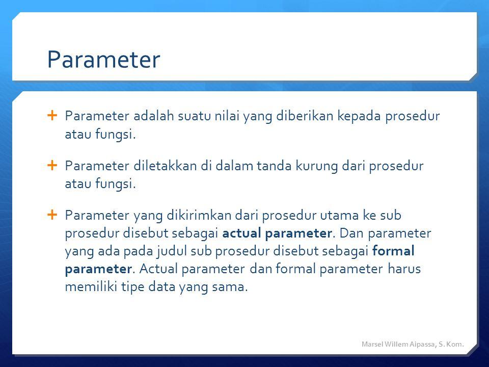 Parameter  Parameter adalah suatu nilai yang diberikan kepada prosedur atau fungsi.  Parameter diletakkan di dalam tanda kurung dari prosedur atau f