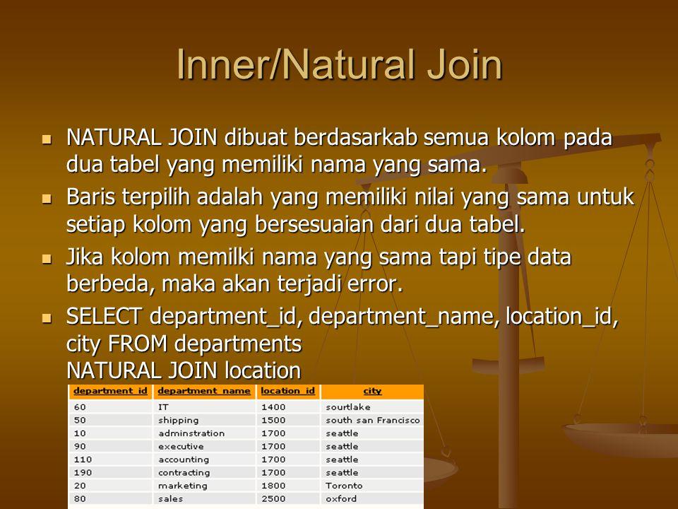 Inner/Natural Join NATURAL JOIN dibuat berdasarkab semua kolom pada dua tabel yang memiliki nama yang sama. NATURAL JOIN dibuat berdasarkab semua kolo