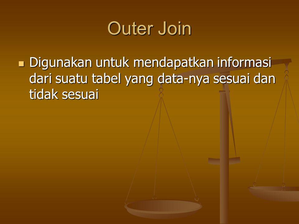 Outer Join Digunakan untuk mendapatkan informasi dari suatu tabel yang data-nya sesuai dan tidak sesuai Digunakan untuk mendapatkan informasi dari sua