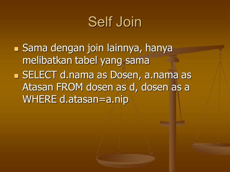 Self Join Sama dengan join lainnya, hanya melibatkan tabel yang sama Sama dengan join lainnya, hanya melibatkan tabel yang sama SELECT d.nama as Dosen