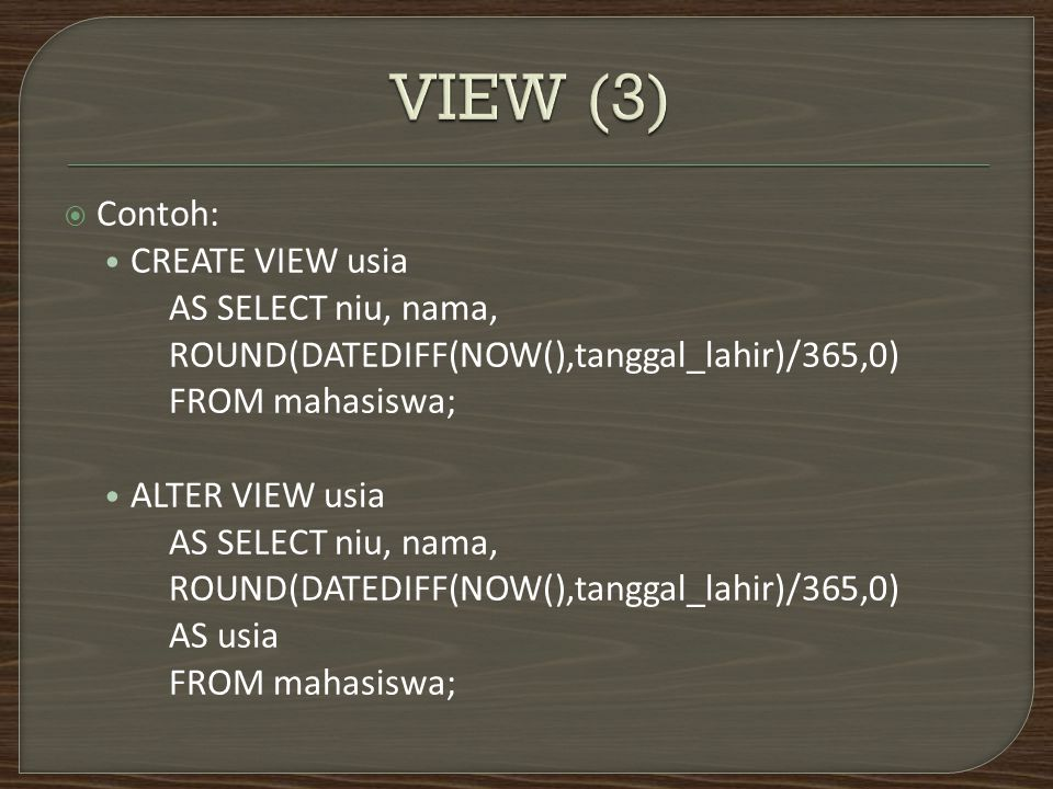  Contoh: CREATE VIEW usia AS SELECT niu, nama, ROUND(DATEDIFF(NOW(),tanggal_lahir)/365,0) FROM mahasiswa; ALTER VIEW usia AS SELECT niu, nama, ROUND(