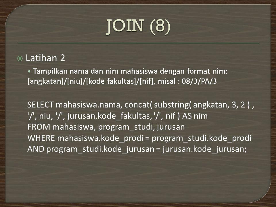  Latihan 2 Tampilkan nama dan nim mahasiswa dengan format nim: [angkatan]/[niu]/[kode fakultas]/[nif], misal : 08/3/PA/3 SELECT mahasiswa.nama, concat( substring( angkatan, 3, 2 ), / , niu, / , jurusan.kode_fakultas, / , nif ) AS nim FROM mahasiswa, program_studi, jurusan WHERE mahasiswa.kode_prodi = program_studi.kode_prodi AND program_studi.kode_jurusan = jurusan.kode_jurusan;