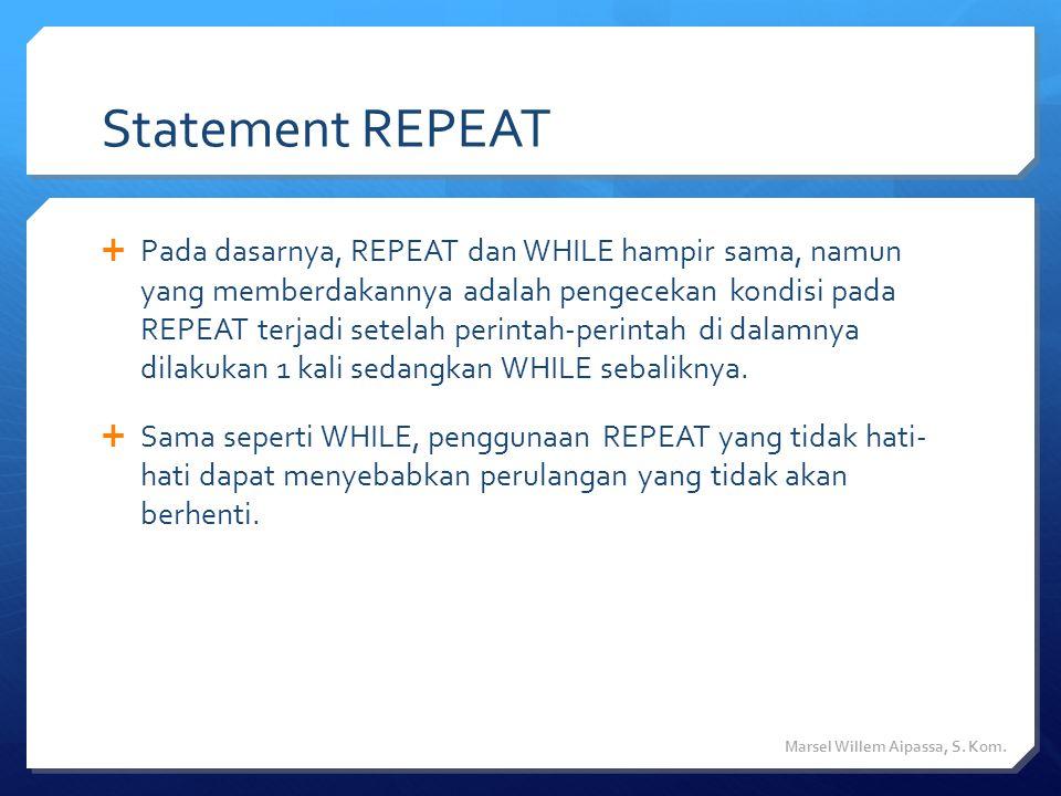 Statement REPEAT  Pada dasarnya, REPEAT dan WHILE hampir sama, namun yang memberdakannya adalah pengecekan kondisi pada REPEAT terjadi setelah perintah-perintah di dalamnya dilakukan 1 kali sedangkan WHILE sebaliknya.
