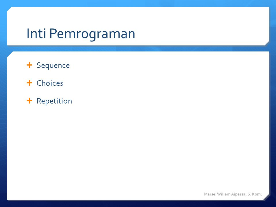 Inti Pemrograman  Sequence  Choices  Repetition Marsel Willem Aipassa, S. Kom.