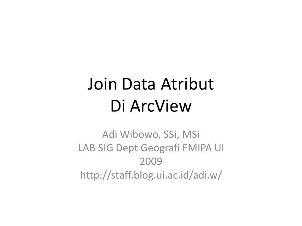 Join Data Atribut Di ArcView Adi Wibowo, SSi, MSi LAB SIG Dept Geografi FMIPA UI 2009 http://staff.blog.ui.ac.id/adi.w/