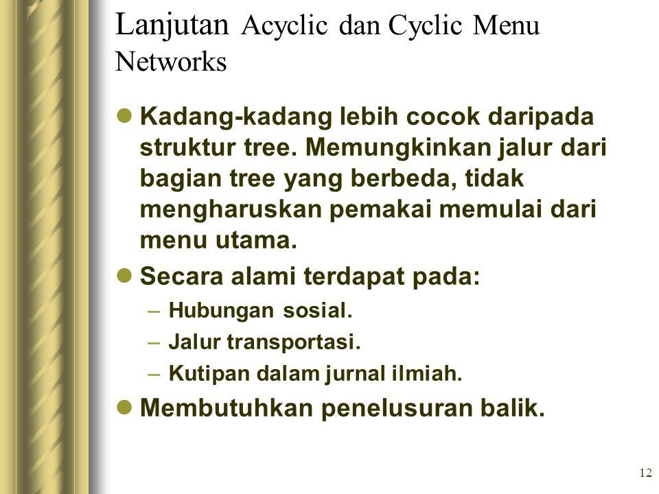 12 Lanjutan Acyclic dan Cyclic Menu Networks Kadang-kadang lebih cocok daripada struktur tree. Memungkinkan jalur dari bagian tree yang berbeda, tidak