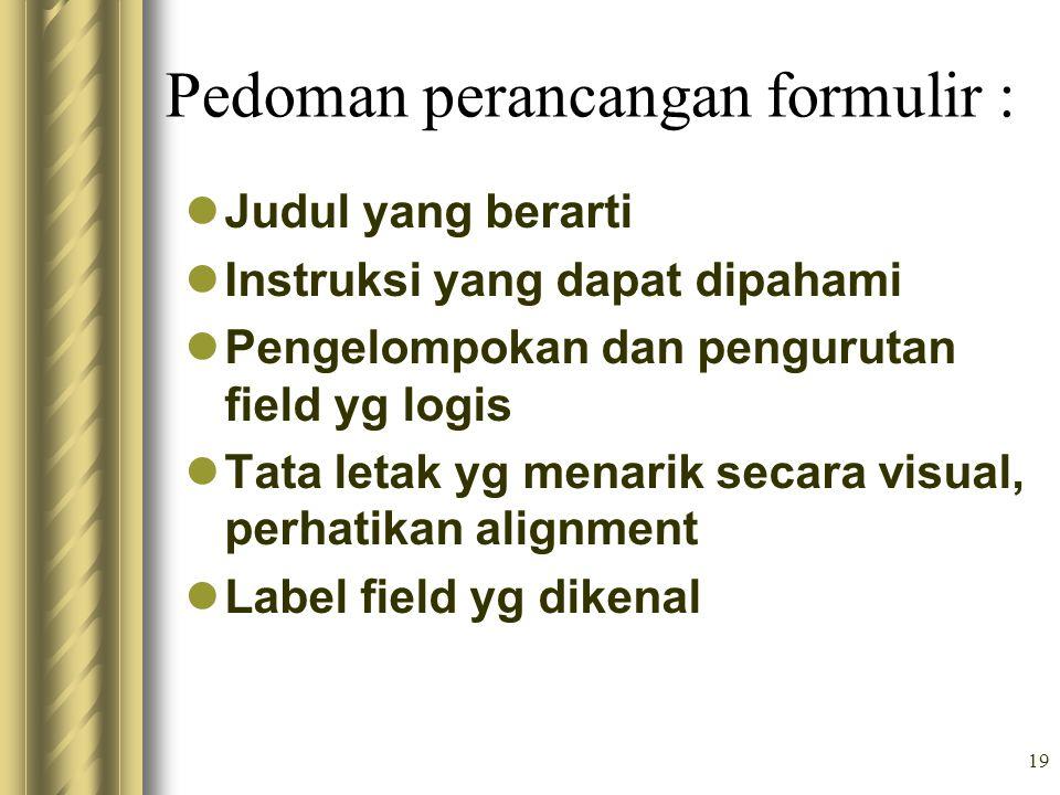19 Pedoman perancangan formulir : Judul yang berarti Instruksi yang dapat dipahami Pengelompokan dan pengurutan field yg logis Tata letak yg menarik s