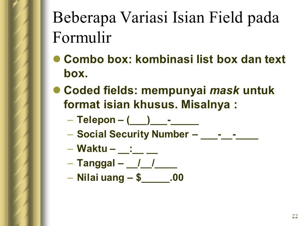 22 Beberapa Variasi Isian Field pada Formulir Combo box: kombinasi list box dan text box. Coded fields: mempunyai mask untuk format isian khusus. Misa