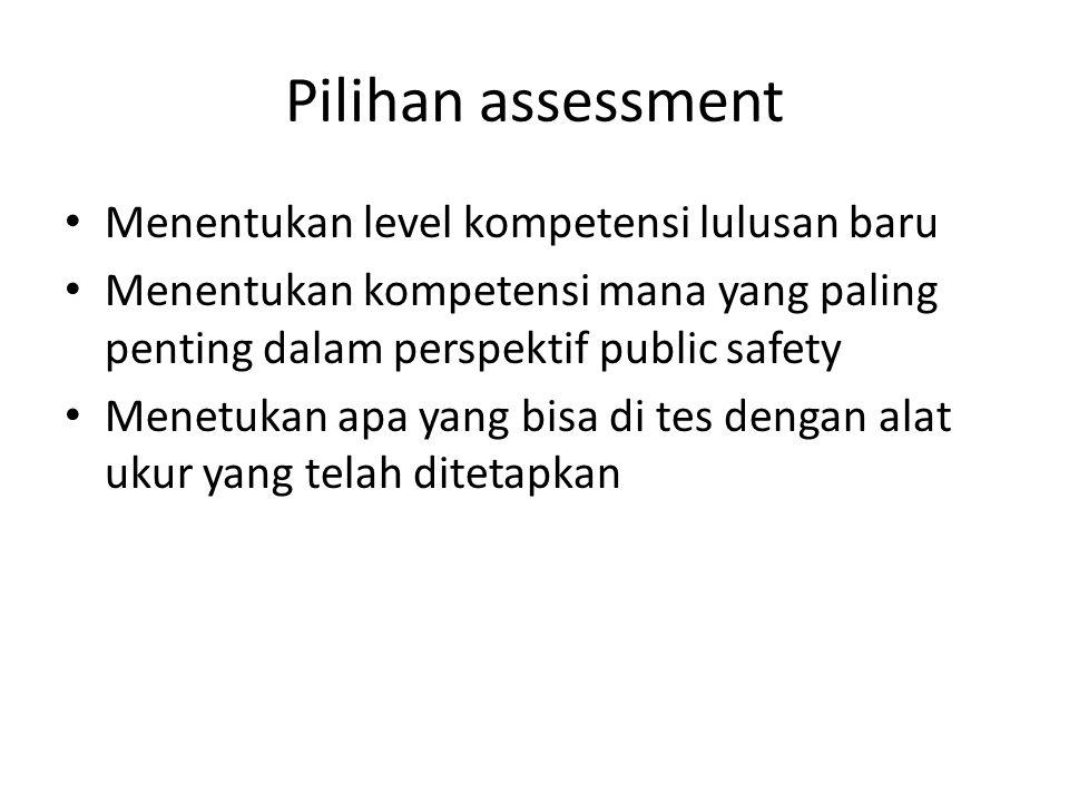 Pilihan assessment Menentukan level kompetensi lulusan baru Menentukan kompetensi mana yang paling penting dalam perspektif public safety Menetukan apa yang bisa di tes dengan alat ukur yang telah ditetapkan
