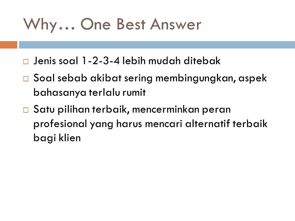Why… One Best Answer  Jenis soal 1-2-3-4 lebih mudah ditebak  Soal sebab akibat sering membingungkan, aspek bahasanya terlalu rumit  Satu pilihan terbaik, mencerminkan peran profesional yang harus mencari alternatif terbaik bagi klien