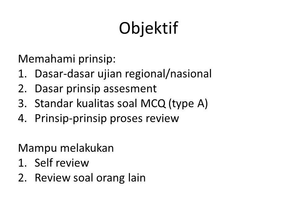 Objektif Memahami prinsip: 1.Dasar-dasar ujian regional/nasional 2.Dasar prinsip assesment 3.Standar kualitas soal MCQ (type A) 4.Prinsip-prinsip proses review Mampu melakukan 1.Self review 2.Review soal orang lain