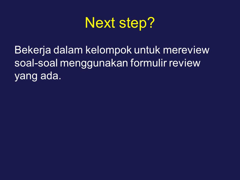 Next step? Bekerja dalam kelompok untuk mereview soal-soal menggunakan formulir review yang ada.