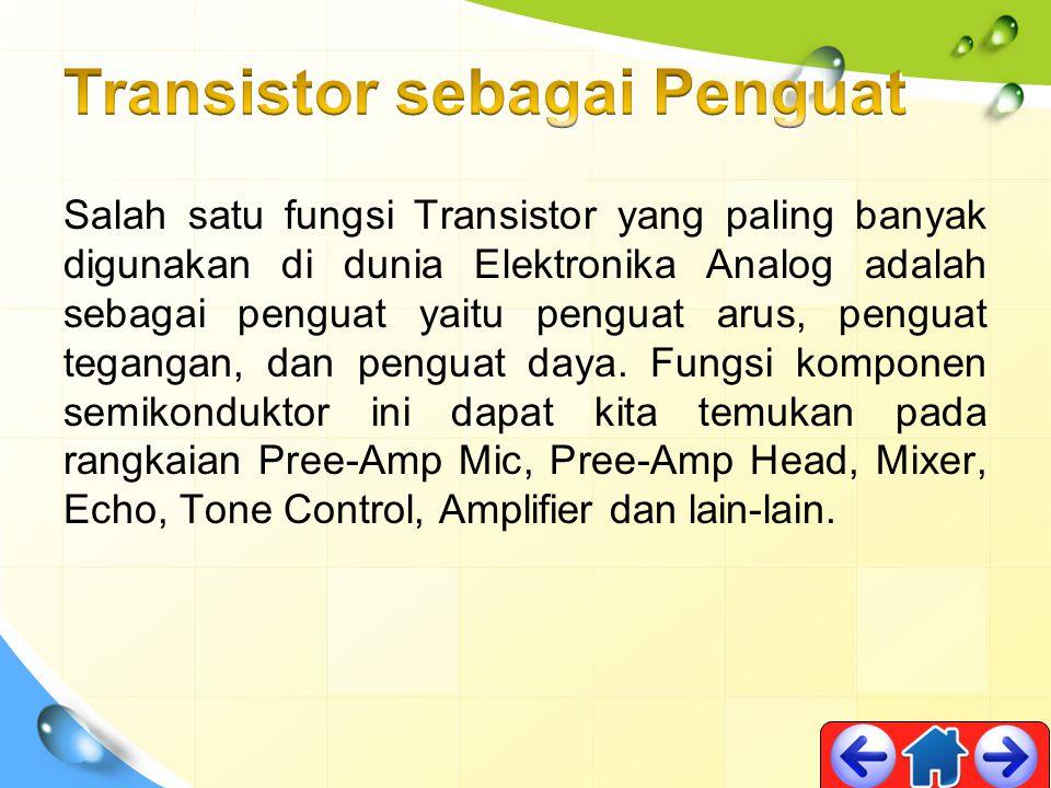 Salah satu fungsi Transistor yang paling banyak digunakan di dunia Elektronika Analog adalah sebagai penguat yaitu penguat arus, penguat tegangan, dan